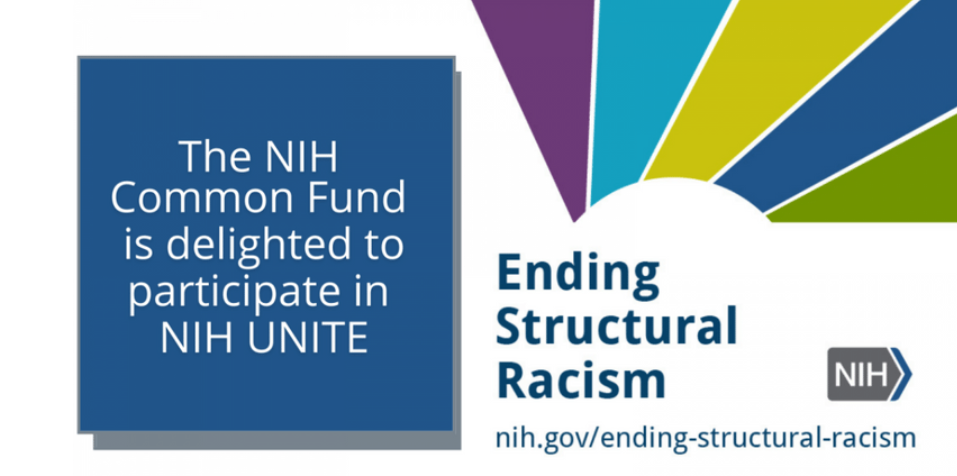 The NIH Common Fund is delighted to participate in NIH UNITE. Ending structural racism. nih.gov/ending-structural-racism.